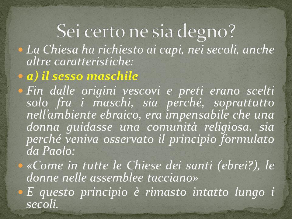 La Chiesa ha richiesto ai capi, nei secoli, anche altre caratteristiche: a) il sesso maschile Fin dalle origini vescovi e preti erano scelti solo fra
