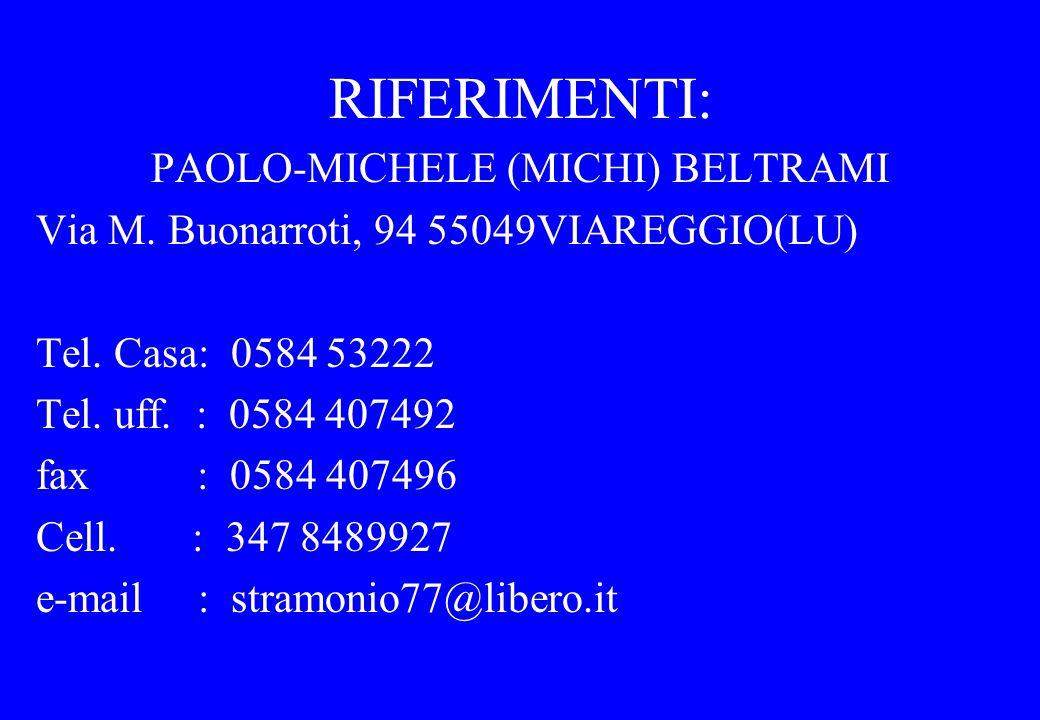RIFERIMENTI: PAOLO-MICHELE (MICHI) BELTRAMI Via M. Buonarroti, 94 55049VIAREGGIO(LU) Tel. Casa: 0584 53222 Tel. uff. : 0584 407492 fax : 0584 407496 C