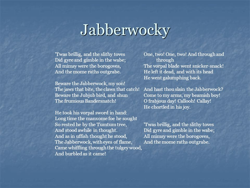 'Twas brillig, and the slithy toves Did gyre and gimble in the wabe; All mimsy were the borogoves, And the mome raths outgrabe. Beware the Jabberwock,