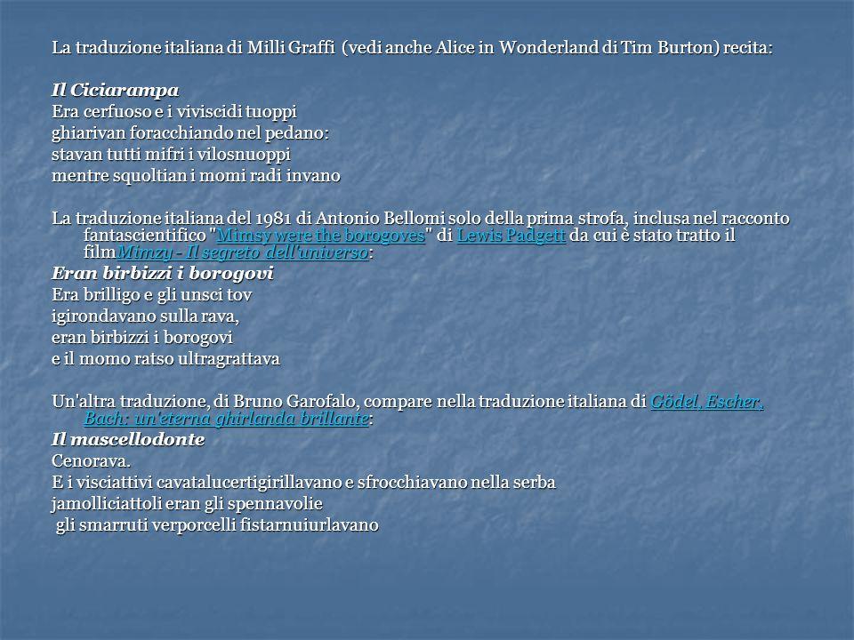 La traduzione italiana di Milli Graffi (vedi anche Alice in Wonderland di Tim Burton) recita: Il Ciciarampa Era cerfuoso e i viviscidi tuoppi ghiariva