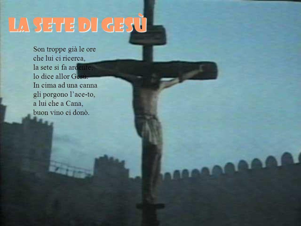 La sete di gesù Son troppe già le ore che lui ci ricerca, la sete si fa ardente, lo dice allor Gesù.
