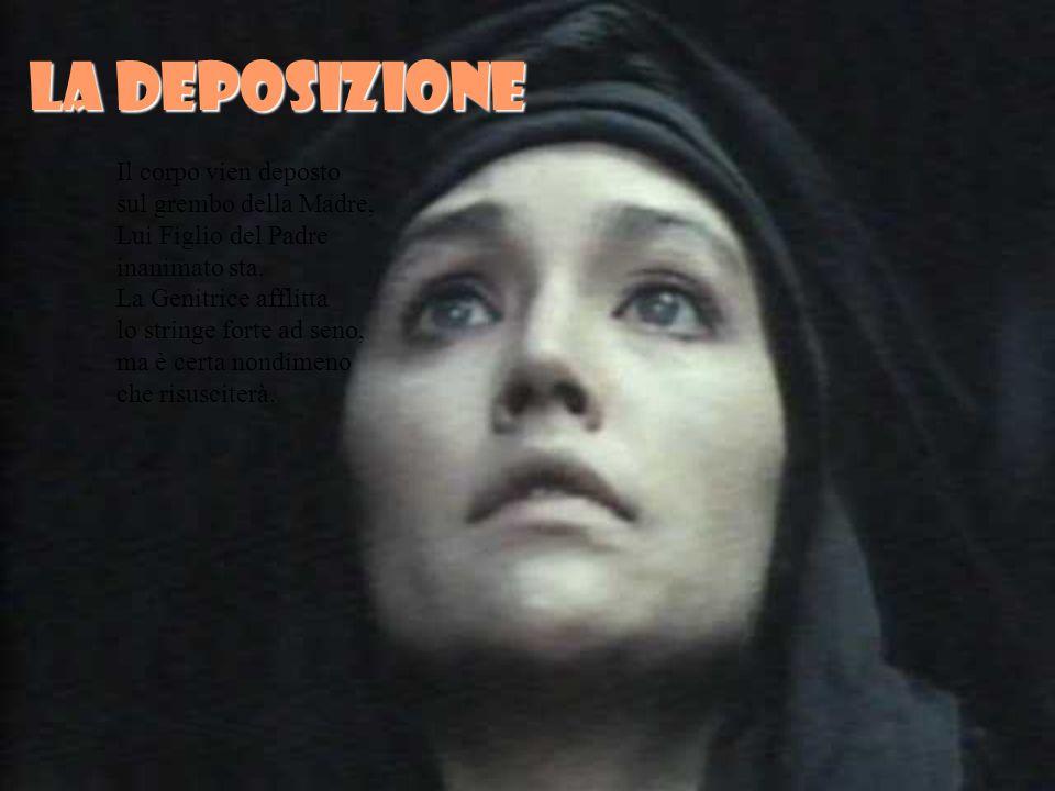 La deposizione Il corpo vien deposto sul grembo della Madre, Lui Figlio del Padre inanimato sta.