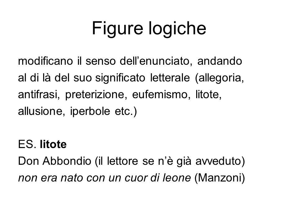 Figure logiche modificano il senso dell'enunciato, andando al di là del suo significato letterale (allegoria, antifrasi, preterizione, eufemismo, lito