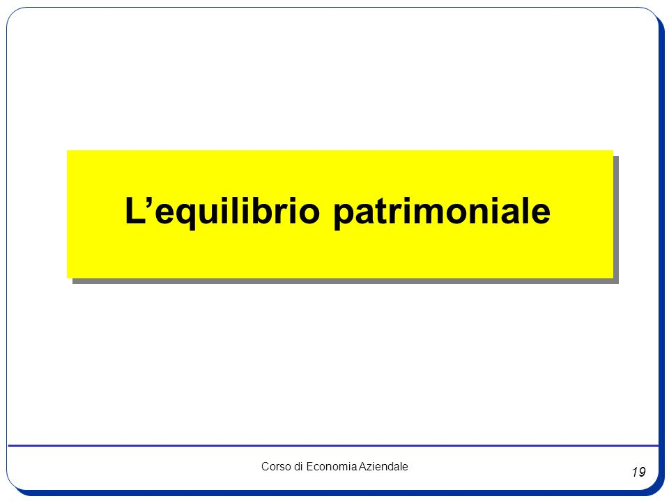 19 Corso di Economia Aziendale L'equilibrio patrimoniale