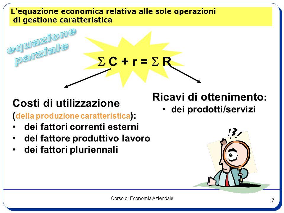 7 Corso di Economia Aziendale L'equazione economica relativa alle sole operazioni di gestione caratteristica  C + r =  R Costi di utilizzazione ( della produzione caratteristica ): dei fattori correnti esterni del fattore produttivo lavoro dei fattori pluriennali Ricavi di ottenimento : dei prodotti/servizi