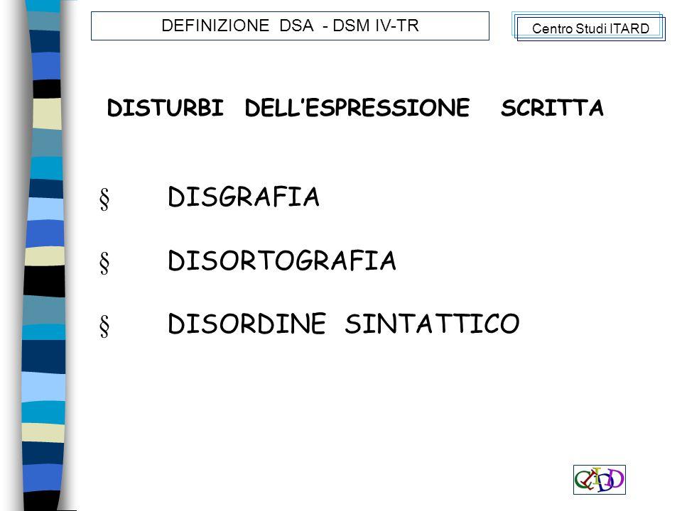 DISTURBI DELL'ESPRESSIONE SCRITTA § DISGRAFIA § DISORTOGRAFIA § DISORDINE SINTATTICO Centro Studi ITARD DEFINIZIONE DSA - DSM IV-TR