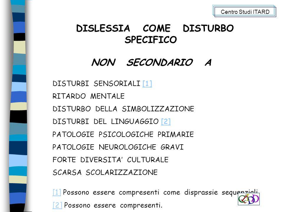 DISLESSIA COME DISTURBO SPECIFICO NON SECONDARIO A DISTURBI SENSORIALI [1][1] RITARDO MENTALE DISTURBO DELLA SIMBOLIZZAZIONE DISTURBI DEL LINGUAGGIO [2][2] PATOLOGIE PSICOLOGICHE PRIMARIE PATOLOGIE NEUROLOGICHE GRAVI FORTE DIVERSITA' CULTURALE SCARSA SCOLARIZZAZIONE [1][1] Possono essere compresenti come disprassie sequenziali.