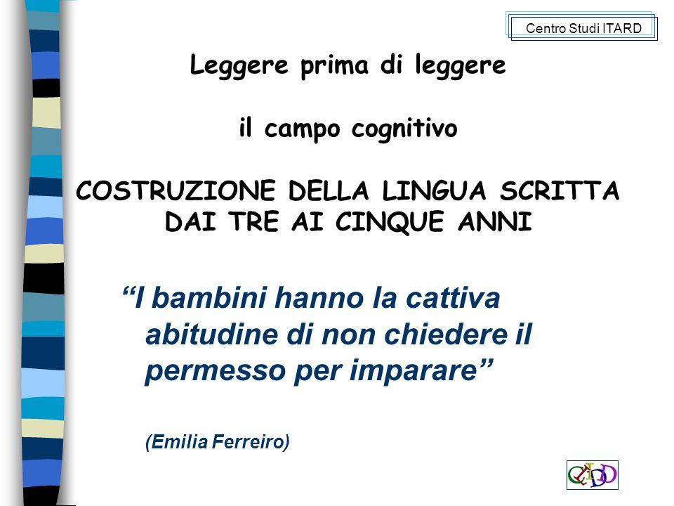 I bambini hanno la cattiva abitudine di non chiedere il permesso per imparare (Emilia Ferreiro) Leggere prima di leggere il campo cognitivo COSTRUZIONE DELLA LINGUA SCRITTA DAI TRE AI CINQUE ANNI Centro Studi ITARD