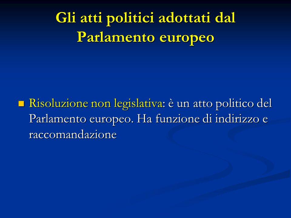 Gli atti politici adottati dal Parlamento europeo Risoluzione non legislativa: è un atto politico del Parlamento europeo. Ha funzione di indirizzo e r