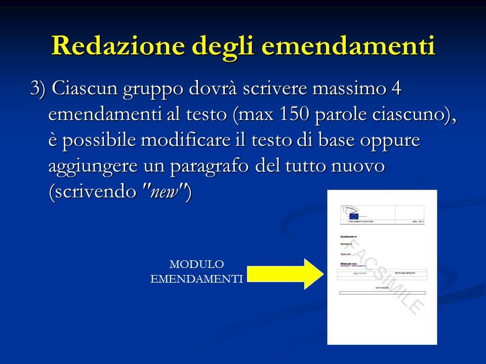 Redazione degli emendamenti 3) Ciascun gruppo dovrà scrivere massimo 4 emendamenti al testo (max 150 parole ciascuno), è possibile modificare il testo di base oppure aggiungere un paragrafo del tutto nuovo (scrivendo new ) MODULO EMENDAMENTI