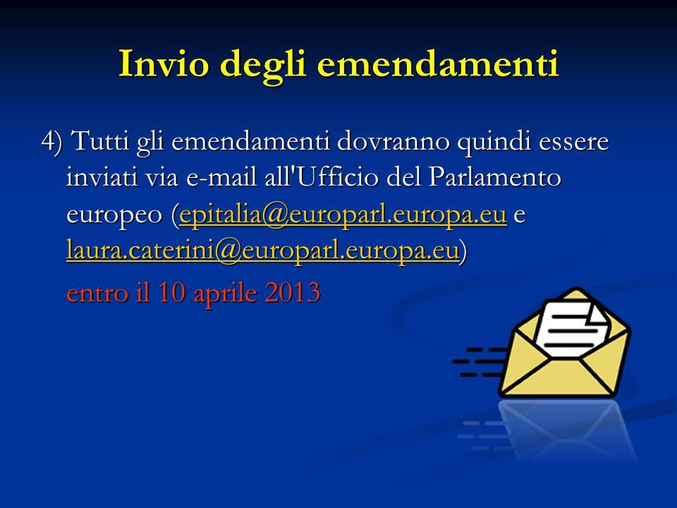 4) Tutti gli emendamenti dovranno quindi essere inviati via e-mail all Ufficio del Parlamento europeo (epitalia@europarl.europa.eu e laura.caterini@europarl.europa.eu) epitalia@europarl.europa.eu laura.caterini@europarl.europa.euepitalia@europarl.europa.eu laura.caterini@europarl.europa.eu entro il 10 aprile 2013 Invio degli emendamenti