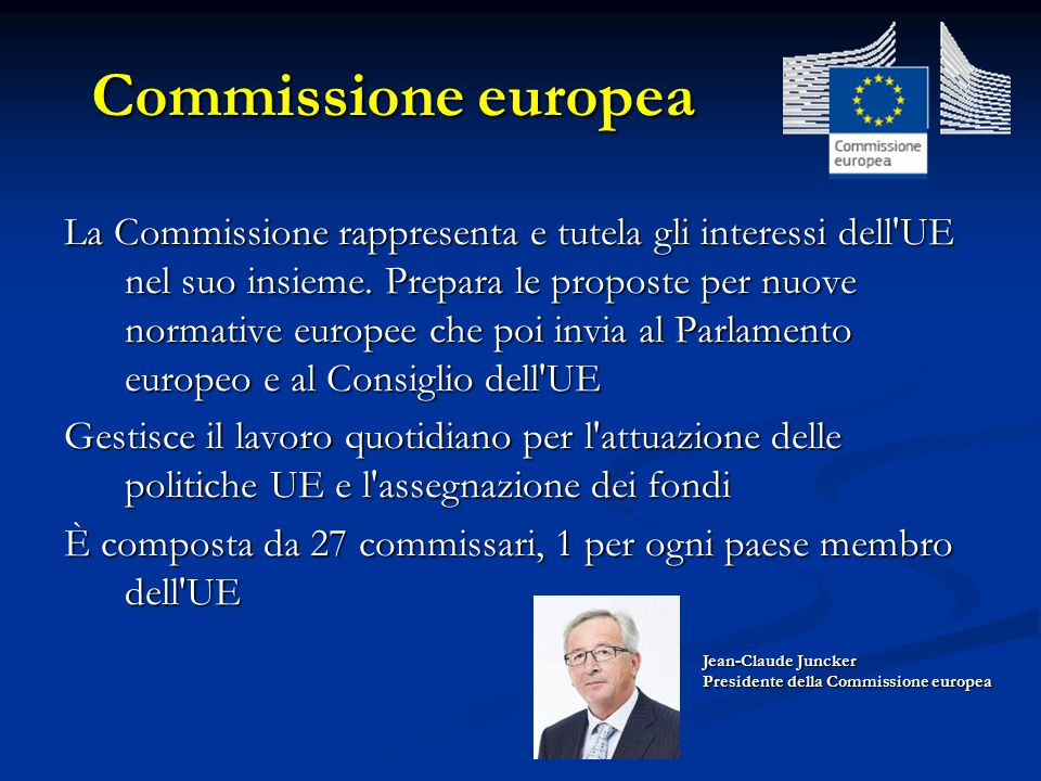 Commissione europea La Commissione rappresenta e tutela gli interessi dell'UE nel suo insieme. Prepara le proposte per nuove normative europee che poi