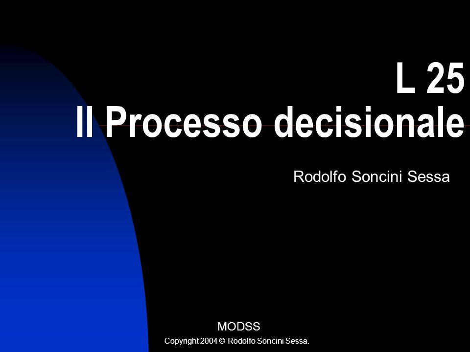R. Soncini Sessa, MODSS, 2004 1 L 25 Il Processo decisionale Rodolfo Soncini Sessa MODSS Copyright 2004 © Rodolfo Soncini Sessa.