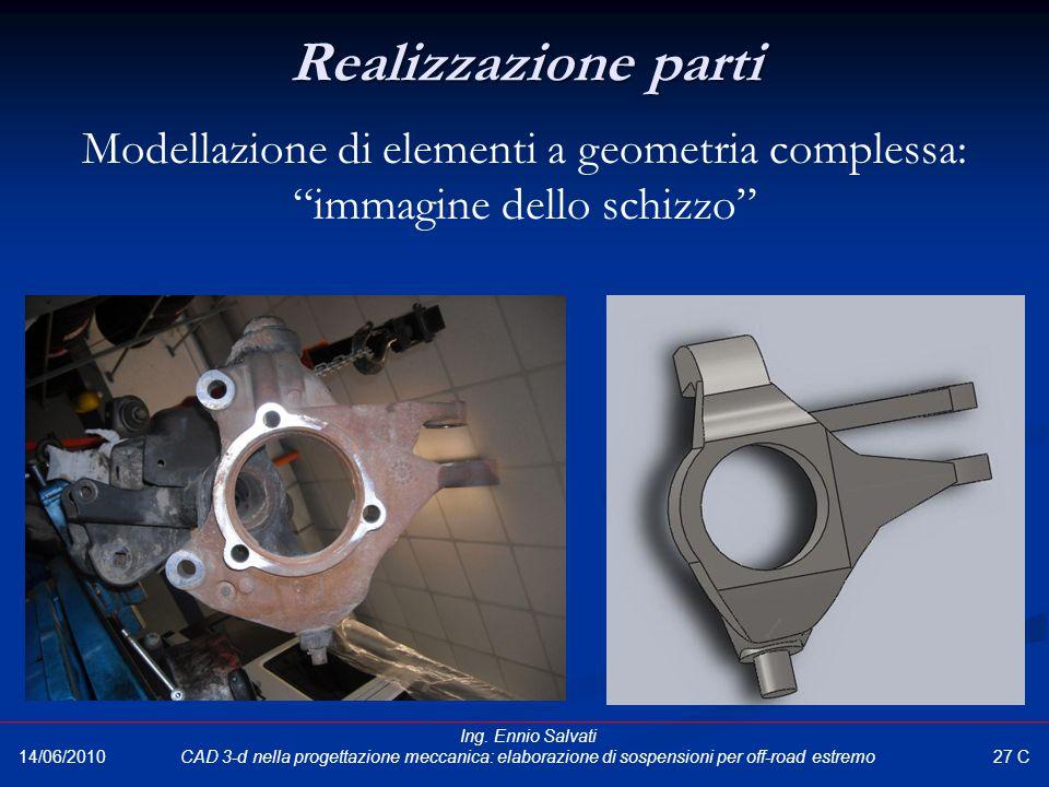 """Realizzazione parti Modellazione di elementi a geometria complessa: """"immagine dello schizzo"""" 27 C 14/06/2010 Ing. Ennio Salvati CAD 3-d nella progetta"""