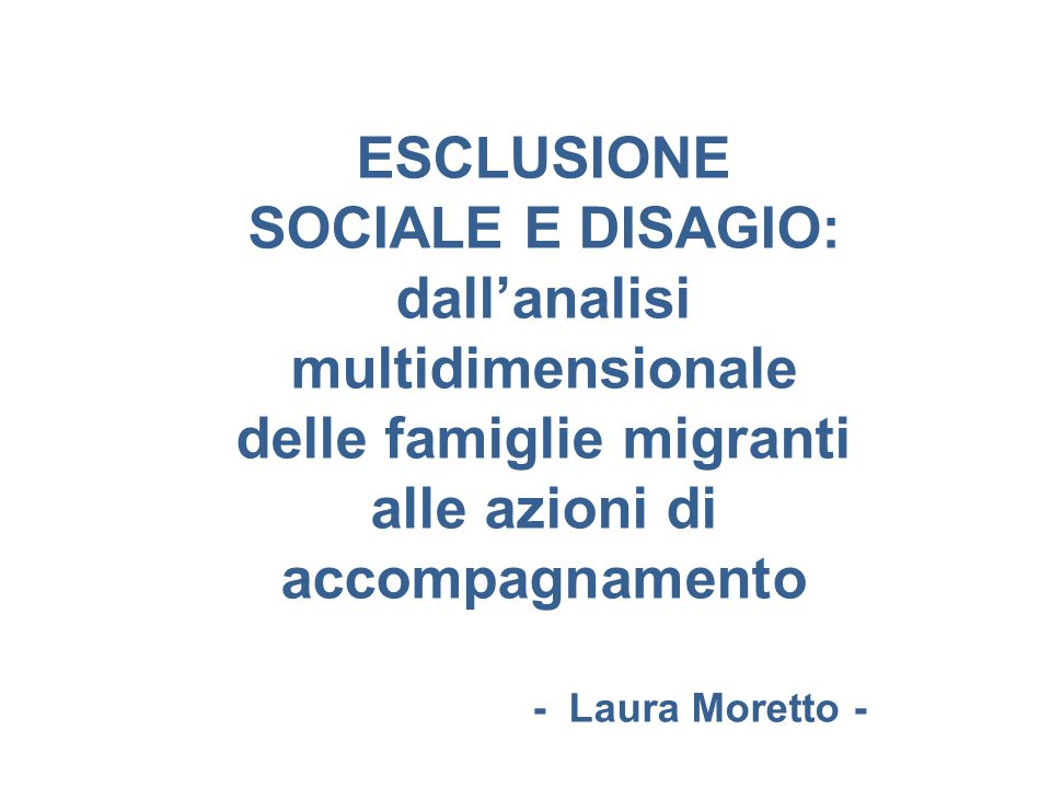 ESCLUSIONE SOCIALE E DISAGIO: dall'analisi multidimensionale delle famiglie migranti alle azioni di accompagnamento - Laura Moretto -