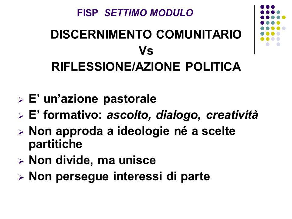 FISP SETTIMO MODULO DISCERNIMENTO COMUNITARIO Vs RIFLESSIONE/AZIONE POLITICA  E' un'azione pastorale  E' formativo: ascolto, dialogo, creatività  N