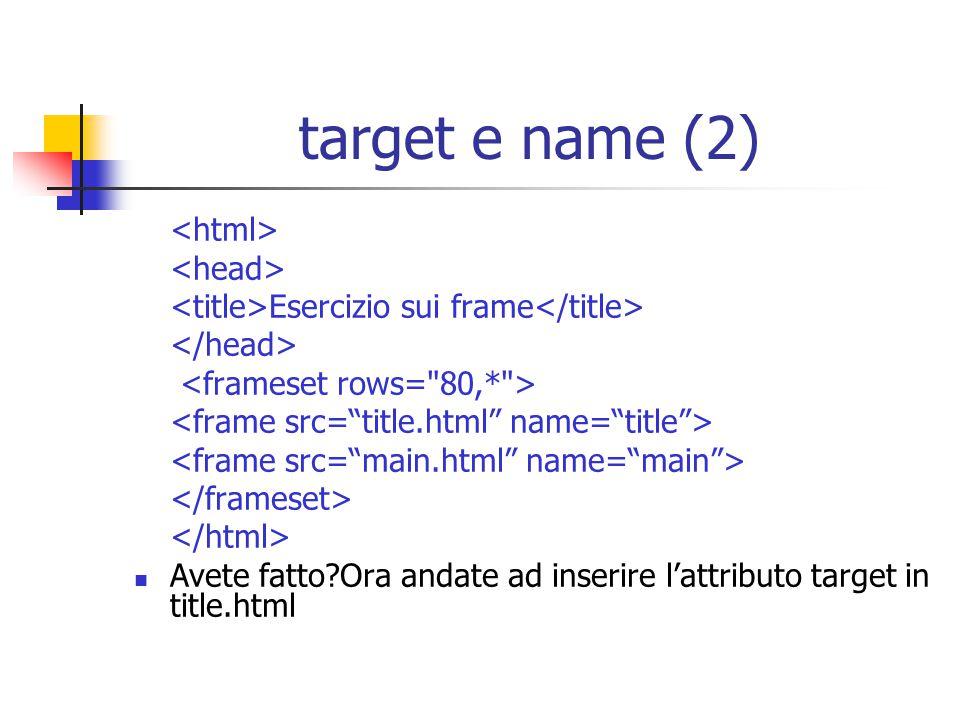 target e name (2) Esercizio sui frame Avete fatto?Ora andate ad inserire l'attributo target in title.html