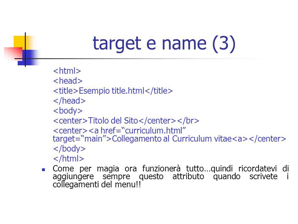 target e name (3) Esempio title.html Titolo del Sito Collegamento al Curriculum vitae Come per magia ora funzionerà tutto…quindi ricordatevi di aggiungere sempre questo attributo quando scrivete i collegamenti del menu!!