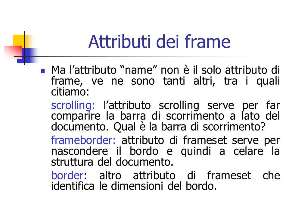 Attributi dei frame Ma l'attributo name non è il solo attributo di frame, ve ne sono tanti altri, tra i quali citiamo: scrolling: l'attributo scrolling serve per far comparire la barra di scorrimento a lato del documento.
