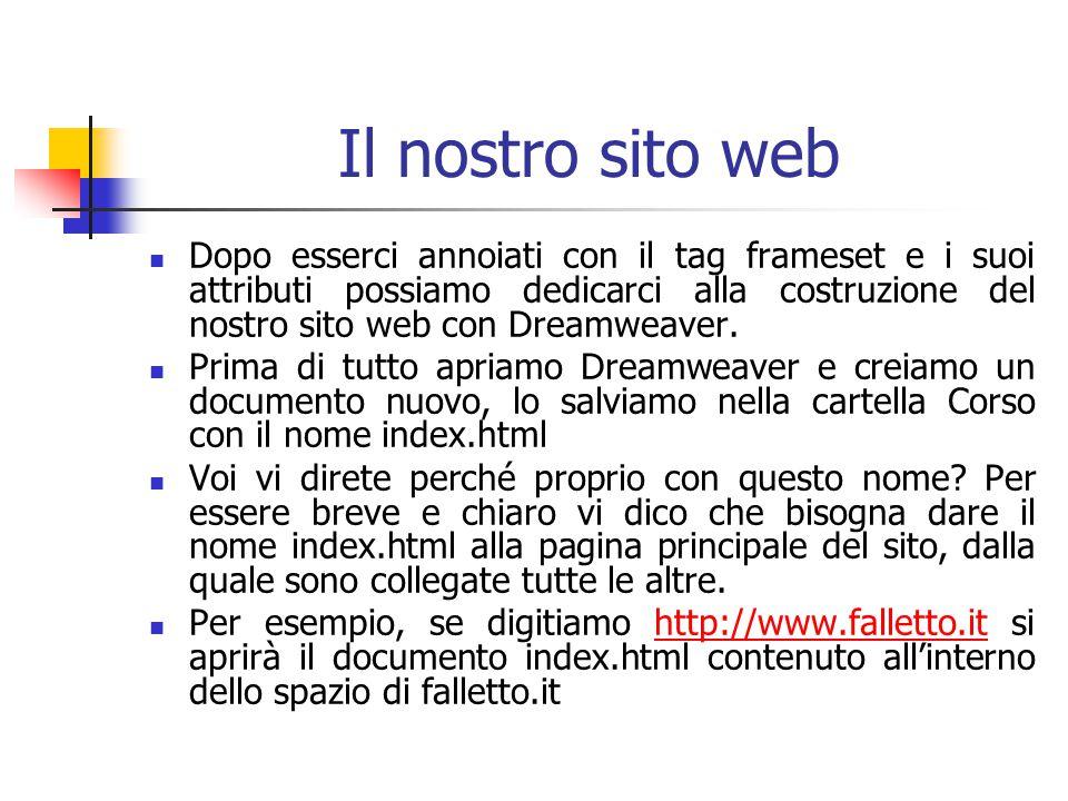 Il nostro sito web Dopo esserci annoiati con il tag frameset e i suoi attributi possiamo dedicarci alla costruzione del nostro sito web con Dreamweaver.