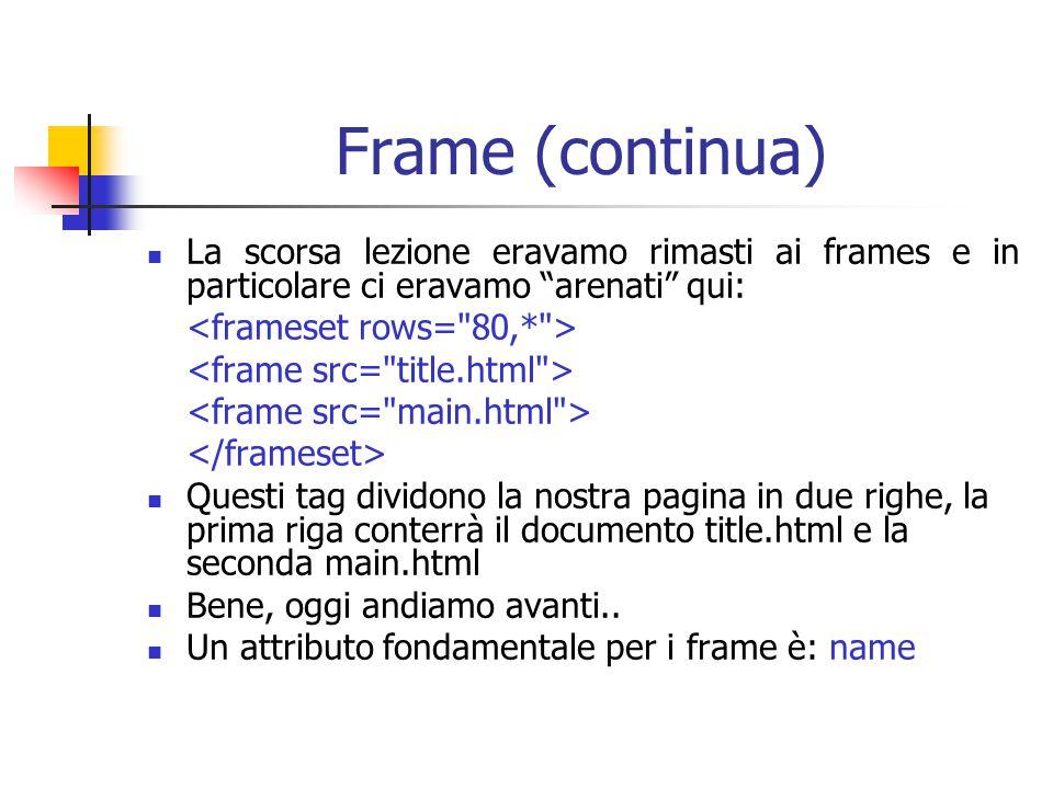 Frame (continua) La scorsa lezione eravamo rimasti ai frames e in particolare ci eravamo arenati qui: Questi tag dividono la nostra pagina in due righe, la prima riga conterrà il documento title.html e la seconda main.html Bene, oggi andiamo avanti..
