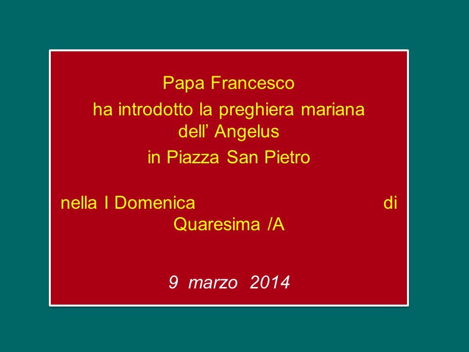 Papa Francesco ha introdotto la preghiera mariana dell' Angelus in Piazza San Pietro nella I Domenica di Quaresima /A 9 marzo 2014 Papa Francesco ha introdotto la preghiera mariana dell' Angelus in Piazza San Pietro nella I Domenica di Quaresima /A 9 marzo 2014