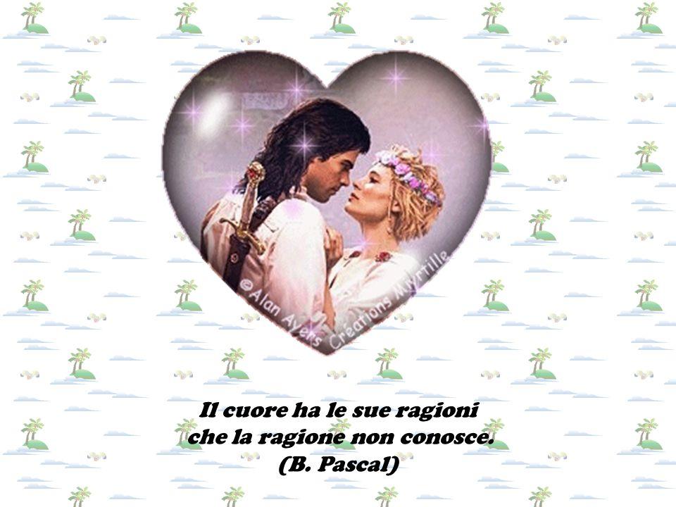 Il cuore ha le sue ragioni che la ragione non conosce. (B. Pascal)