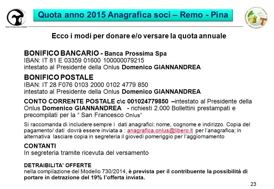 23 Ecco i modi per donare e/o versare la quota annuale BONIFICO BANCARIO - Banca Prossima Spa IBAN: IT 81 E 03359 01600 100000079215 intestato al Presidente della Onlus Domenico GIANNANDREA BONIFICO POSTALE IBAN: IT 28 F076 0103 2000 0102 4779 850 intestato al Presidente della Onlus Domenico GIANNANDREA CONTO CORRENTE POSTALE c\c 001024779850 –intestato al Presidente della Onlus Domenico GIANNANDREA - richiesti 2.000 Bollettini prestampati e precompilati per la San Francesco Onlus Si raccomanda di includere sempre i dati anagrafici: nome, cognome e indirizzo.