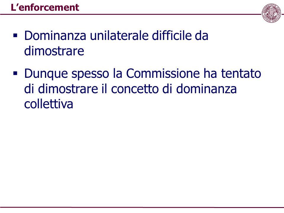 L'enforcement  Dominanza unilaterale difficile da dimostrare  Dunque spesso la Commissione ha tentato di dimostrare il concetto di dominanza collett
