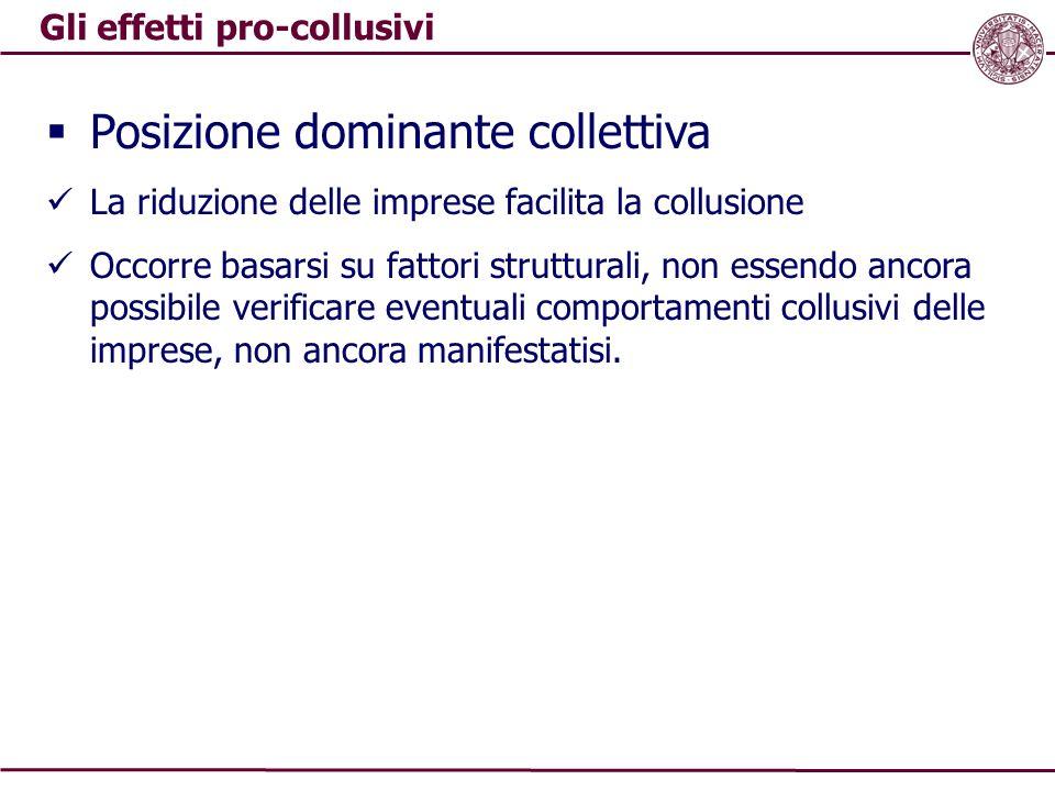 Gli effetti pro-collusivi  Posizione dominante collettiva La riduzione delle imprese facilita la collusione Occorre basarsi su fattori strutturali, n