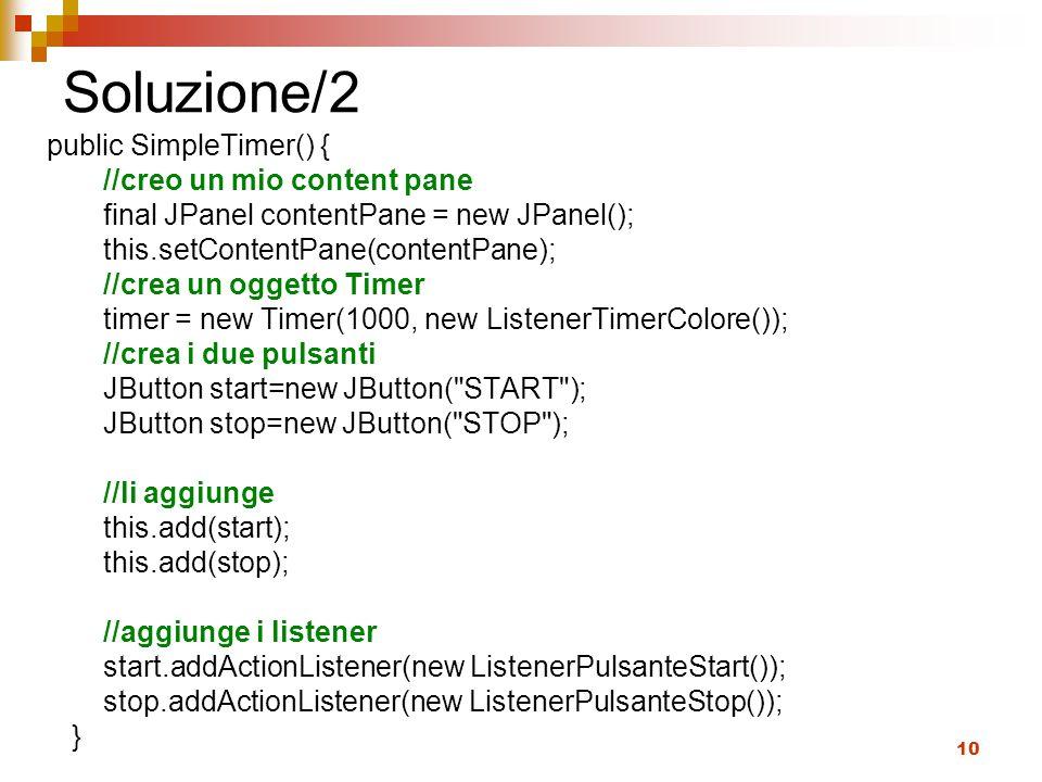 10 Soluzione/2 public SimpleTimer() { //creo un mio content pane final JPanel contentPane = new JPanel(); this.setContentPane(contentPane); //crea un
