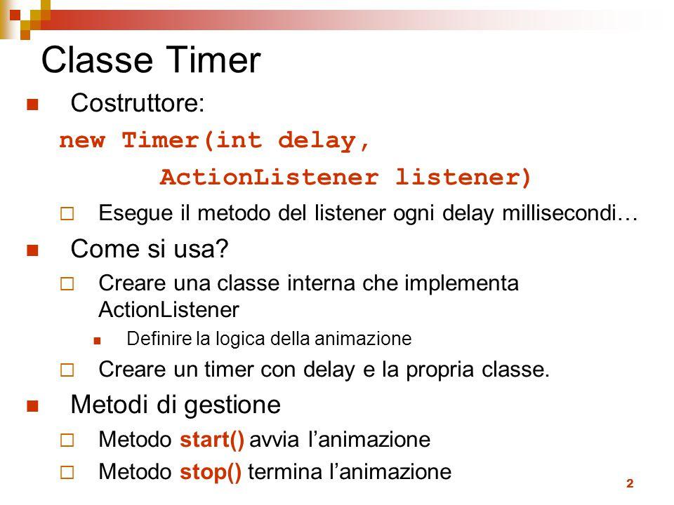 2 Classe Timer Costruttore: new Timer(int delay, ActionListener listener)  Esegue il metodo del listener ogni delay millisecondi… Come si usa?  Crea