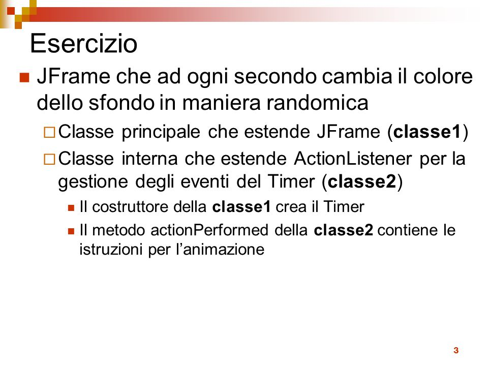 4 public class SimpleTimer extends JFrame { public SimpleTimer() { //crea un oggetto Timer e avvia il timer } //gestore del listener private class ListenerTimerColore implements ActionListener { public void actionPerformed(ActionEvent e) { //genera il colore random e //lo imposta come sfondo //del contentpane del frame } public static void main(String[] a){ //crea il frame e lo rende visibile }