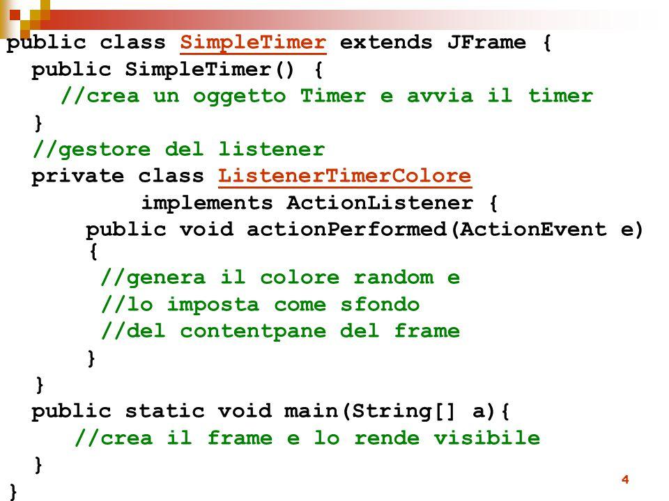 4 public class SimpleTimer extends JFrame { public SimpleTimer() { //crea un oggetto Timer e avvia il timer } //gestore del listener private class Lis