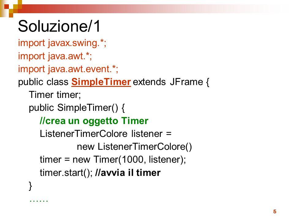 5 Soluzione/1 import javax.swing.*; import java.awt.*; import java.awt.event.*; public class SimpleTimer extends JFrame { Timer timer; public SimpleTimer() { //crea un oggetto Timer ListenerTimerColore listener = new ListenerTimerColore() timer = new Timer(1000, listener); timer.start(); //avvia il timer } ……