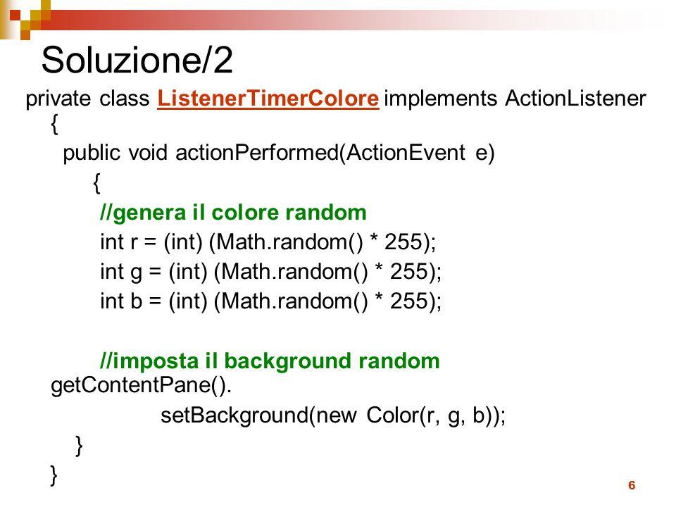 6 Soluzione/2 private class ListenerTimerColore implements ActionListener { public void actionPerformed(ActionEvent e) { //genera il colore random int