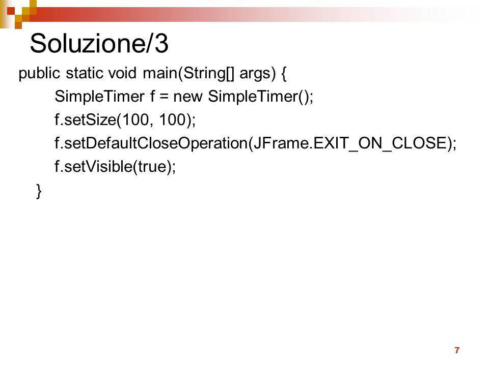 7 Soluzione/3 public static void main(String[] args) { SimpleTimer f = new SimpleTimer(); f.setSize(100, 100); f.setDefaultCloseOperation(JFrame.EXIT_ON_CLOSE); f.setVisible(true); }