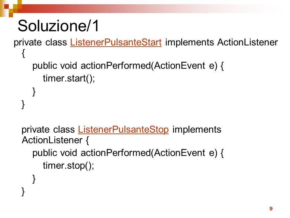 9 Soluzione/1 private class ListenerPulsanteStart implements ActionListener { public void actionPerformed(ActionEvent e) { timer.start(); } private class ListenerPulsanteStop implements ActionListener { public void actionPerformed(ActionEvent e) { timer.stop(); }