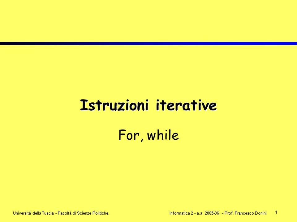 1 Università della Tuscia - Facoltà di Scienze Politiche.Informatica 2 - a.a. 2005-06 - Prof. Francesco Donini Istruzioni iterative For, while