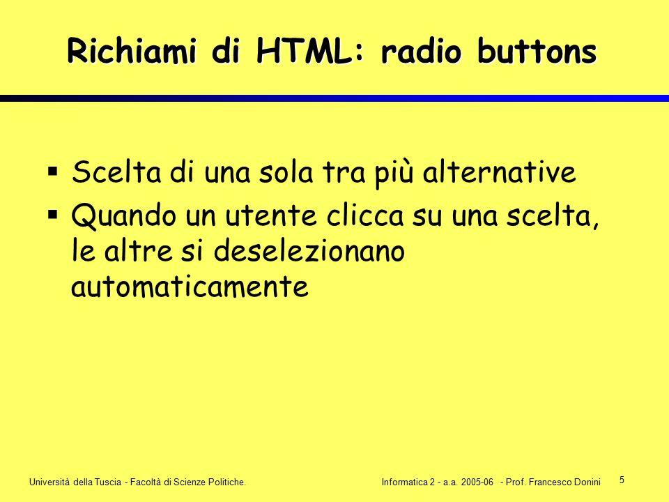 5 Università della Tuscia - Facoltà di Scienze Politiche.Informatica 2 - a.a. 2005-06 - Prof. Francesco Donini Richiami di HTML: radio buttons  Scelt