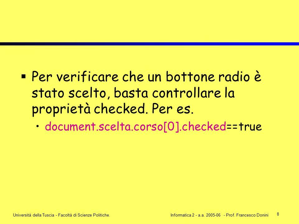 8 Università della Tuscia - Facoltà di Scienze Politiche.Informatica 2 - a.a. 2005-06 - Prof. Francesco Donini  Per verificare che un bottone radio è