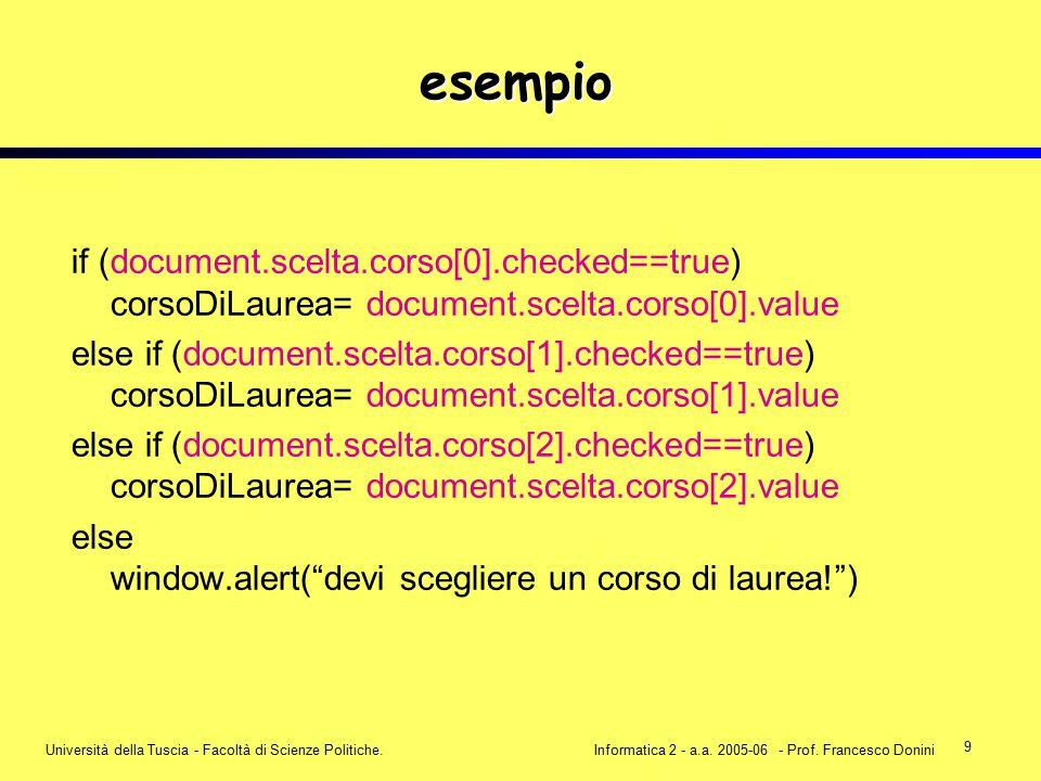 9 Università della Tuscia - Facoltà di Scienze Politiche.Informatica 2 - a.a. 2005-06 - Prof. Francesco Donini esempio if (document.scelta.corso[0].ch