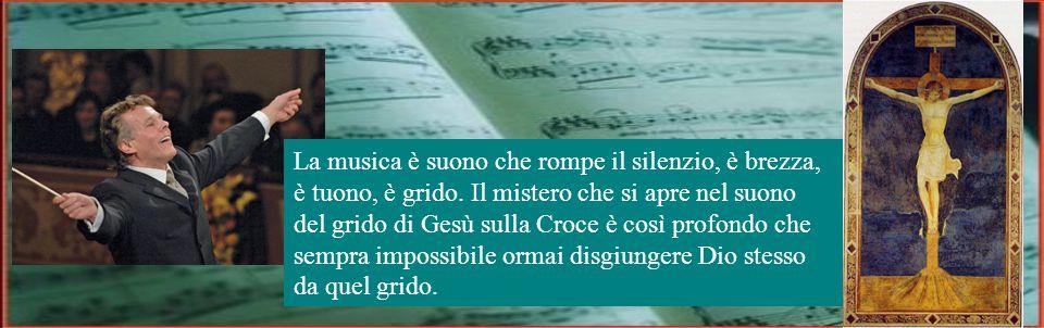 Non è questo Nulla-Silenzio-Amore del Figlio che grida l'abbandono del Padre e soffia lo Spirito, il mistero della musica.