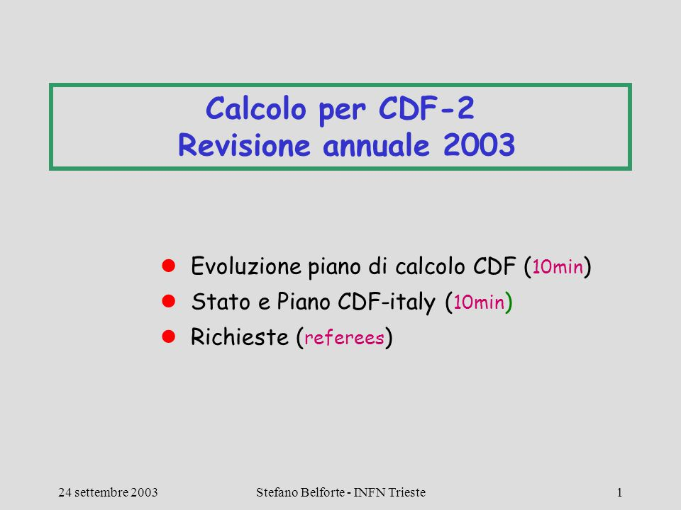 CSN1 - Lecce 24 settembre 2003 Calcolo CDF2 Stefano Belforte - INFN Trieste22 Conclusioni Abbiamo finalmente capito perche' i bisogni di calcolo non sono calati malgrado la luminosita' sia bassa C'e' un nuovo piano (sempre il migliore) Abbiamo capito dove faremo il MonteCarlo (fuori FNAL)  dobbiamo ancora definire esattamente quanto Potranno esserci difficolta' per la analisi a FNAL  confidiamo nel CNAF Full speed su farm analisi e MC a CNAF.