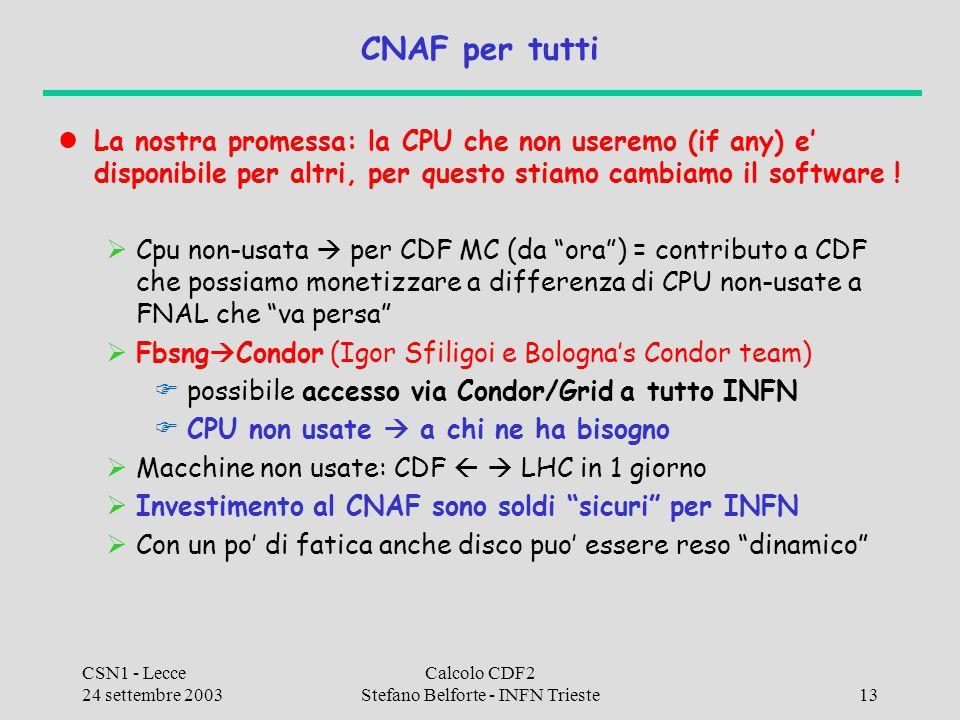 CSN1 - Lecce 24 settembre 2003 Calcolo CDF2 Stefano Belforte - INFN Trieste13 CNAF per tutti La nostra promessa: la CPU che non useremo (if any) e' di