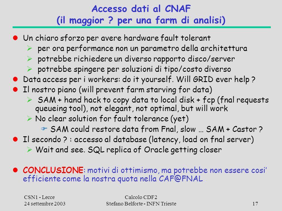 CSN1 - Lecce 24 settembre 2003 Calcolo CDF2 Stefano Belforte - INFN Trieste17 Accesso dati al CNAF (il maggior ? per una farm di analisi) Un chiaro sf