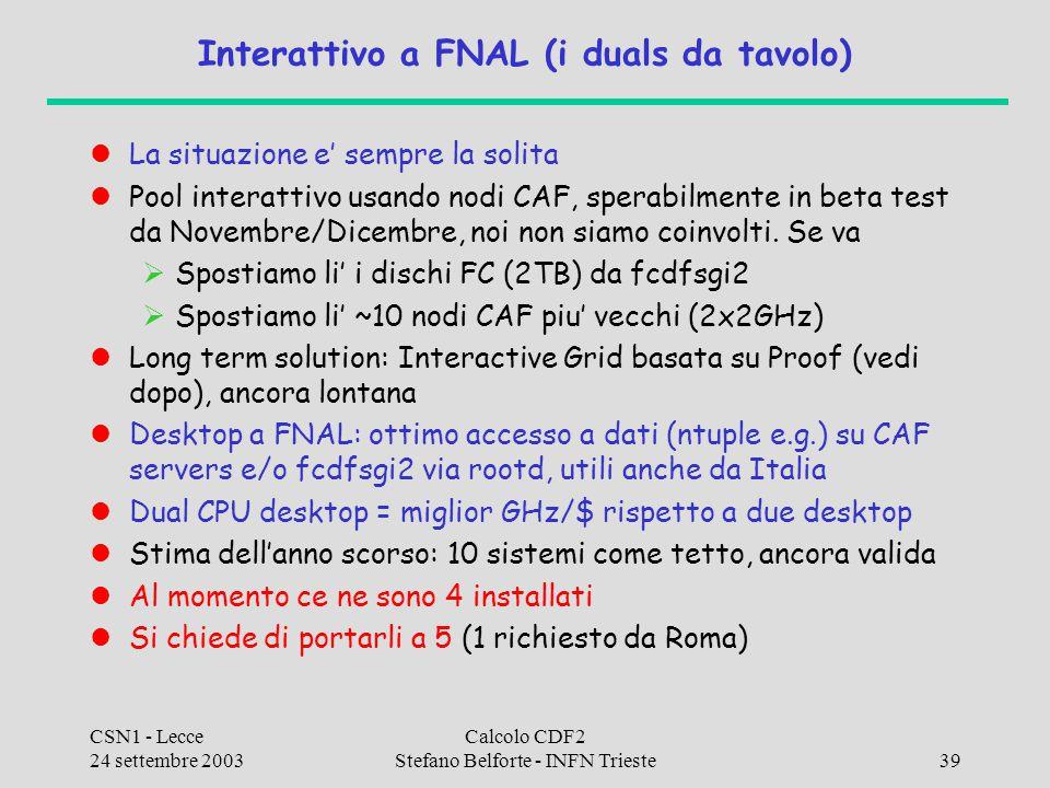 CSN1 - Lecce 24 settembre 2003 Calcolo CDF2 Stefano Belforte - INFN Trieste39 Interattivo a FNAL (i duals da tavolo) La situazione e' sempre la solita