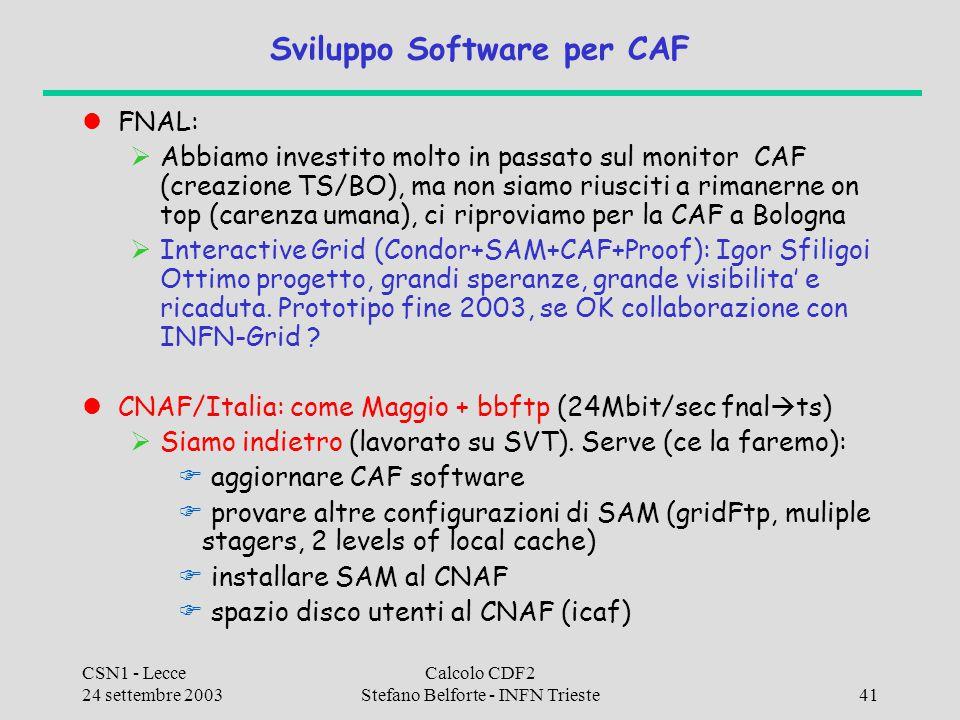 CSN1 - Lecce 24 settembre 2003 Calcolo CDF2 Stefano Belforte - INFN Trieste41 Sviluppo Software per CAF FNAL:  Abbiamo investito molto in passato sul monitor CAF (creazione TS/BO), ma non siamo riusciti a rimanerne on top (carenza umana), ci riproviamo per la CAF a Bologna  Interactive Grid (Condor+SAM+CAF+Proof): Igor Sfiligoi Ottimo progetto, grandi speranze, grande visibilita' e ricaduta.