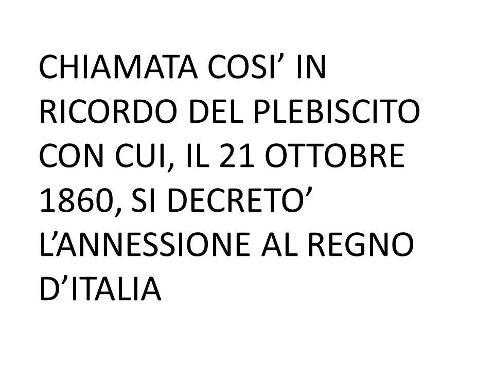 CHIAMATA COSI' IN RICORDO DEL PLEBISCITO CON CUI, IL 21 OTTOBRE 1860, SI DECRETO' L'ANNESSIONE AL REGNO D'ITALIA