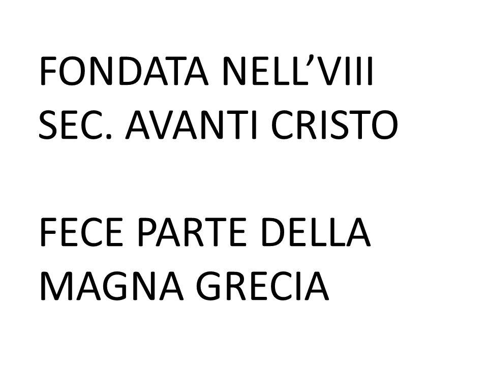 FONDATA NELL'VIII SEC. AVANTI CRISTO FECE PARTE DELLA MAGNA GRECIA